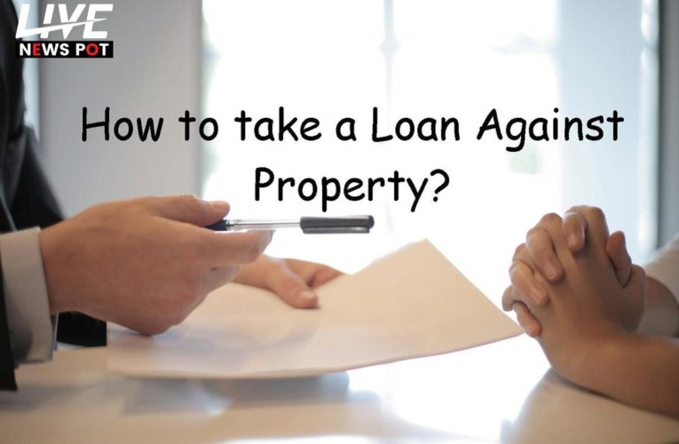 How to Take a Loan Against Property?