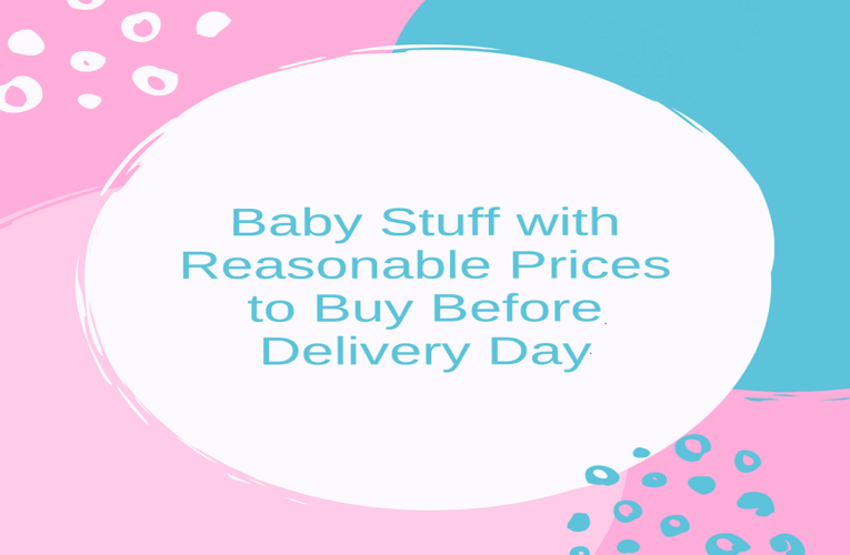 Baby Stuff with Reasonable Prices to Buy Before Delivery Day