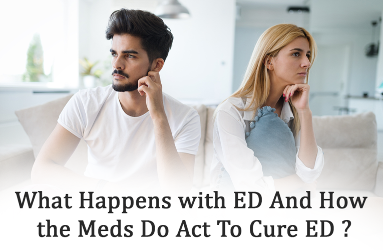 What happens with ED and how the meds do act to cure ED?